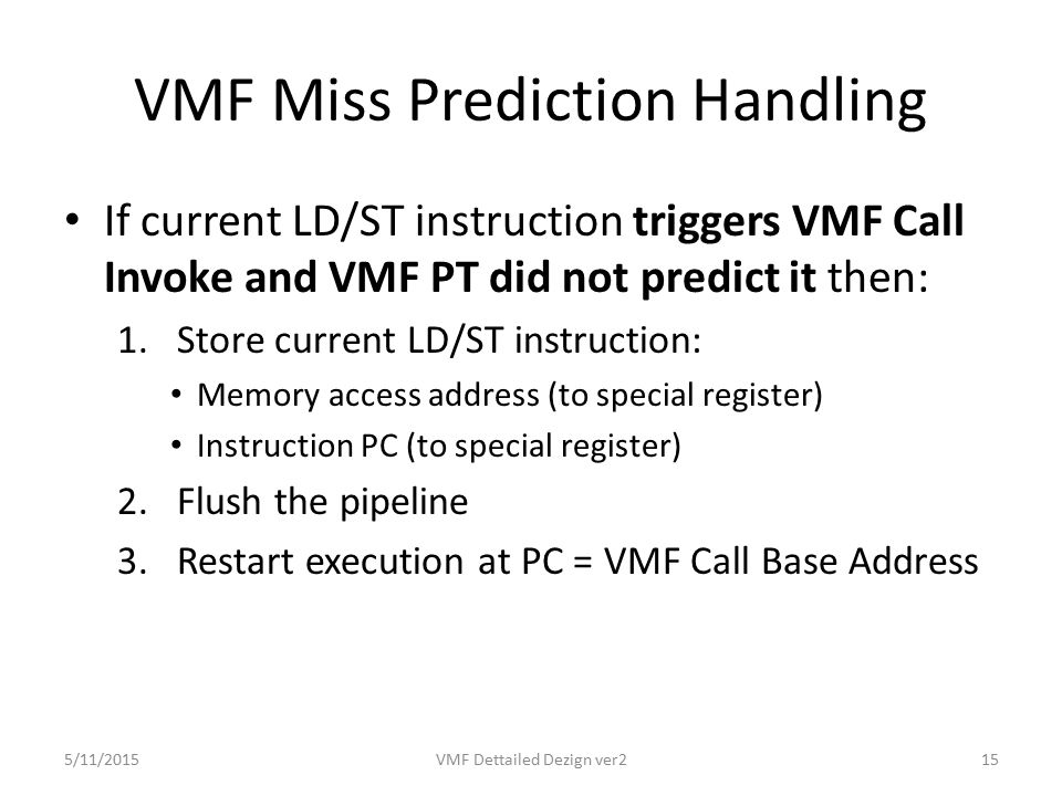 VMF Miss Prediction Handling If current LD/ST instruction triggers VMF Call Invoke and VMF PT did not predict it then: 1.Store current LD/ST instruction: Memory access address (to special register) Instruction PC (to special register) 2.Flush the pipeline 3.Restart execution at PC = VMF Call Base Address 5/11/2015VMF Dettailed Dezign ver215
