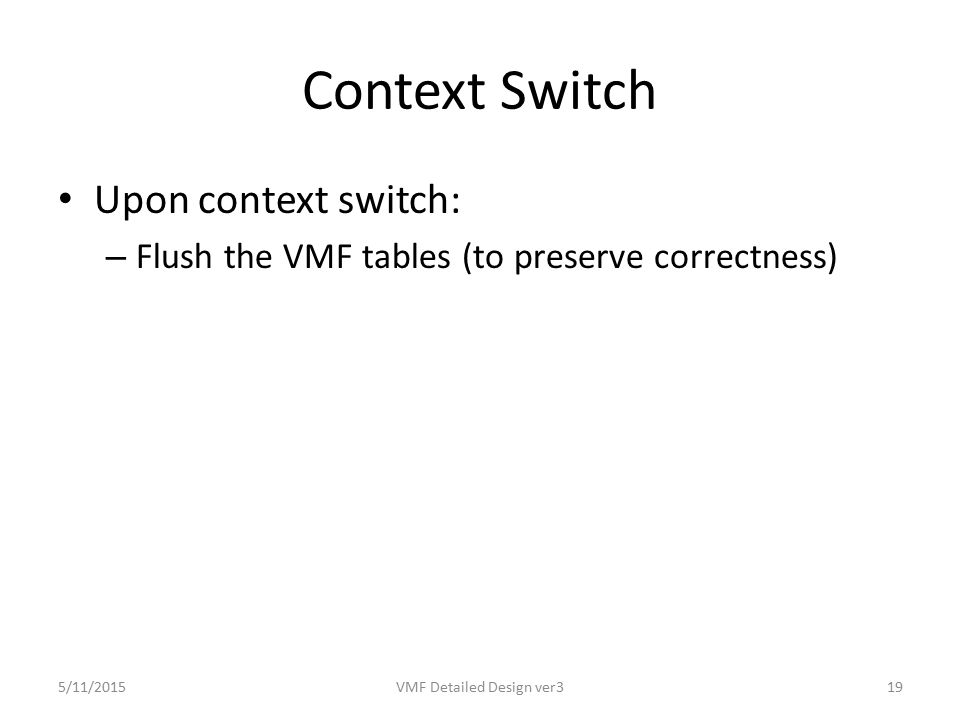 Context Switch Upon context switch: – Flush the VMF tables (to preserve correctness) 5/11/2015VMF Detailed Design ver319