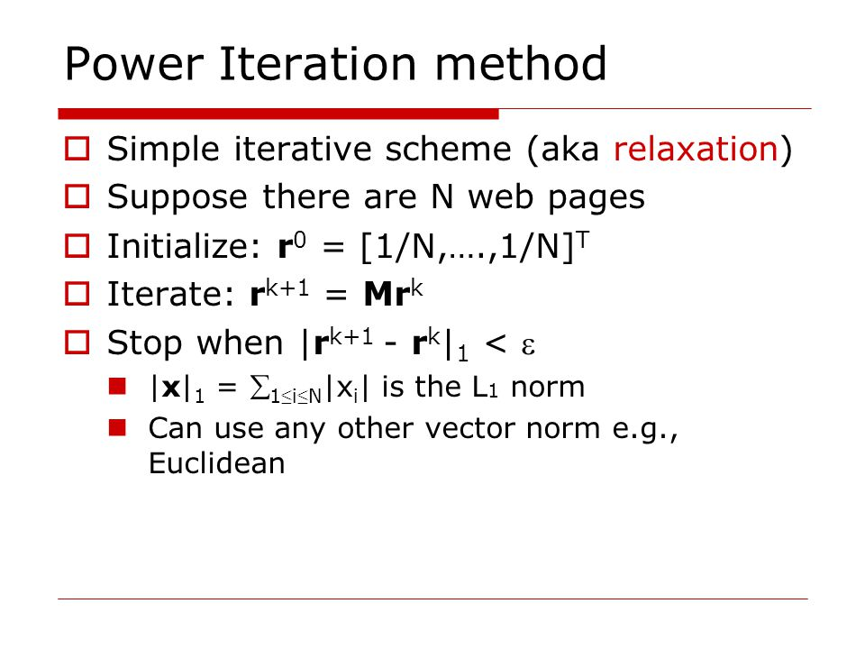 Power Iteration method  Simple iterative scheme (aka relaxation)  Suppose there are N web pages  Initialize: r 0 = [1/N,….,1/N] T  Iterate: r k+1 = Mr k  Stop when |r k+1 - r k | 1 <  |x| 1 =  1 ≤ i ≤ N |x i | is the L 1 norm Can use any other vector norm e.g., Euclidean