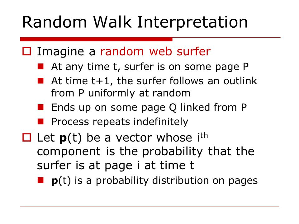 Random Walk Interpretation  Imagine a random web surfer At any time t, surfer is on some page P At time t+1, the surfer follows an outlink from P uniformly at random Ends up on some page Q linked from P Process repeats indefinitely  Let p(t) be a vector whose i th component is the probability that the surfer is at page i at time t p(t) is a probability distribution on pages