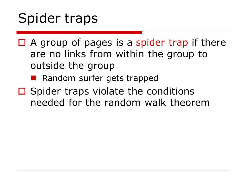 Spider traps  A group of pages is a spider trap if there are no links from within the group to outside the group Random surfer gets trapped  Spider traps violate the conditions needed for the random walk theorem