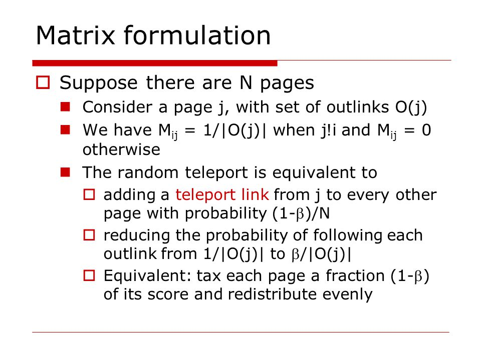 Matrix formulation  Suppose there are N pages Consider a page j, with set of outlinks O(j) We have M ij = 1/|O(j)| when j .