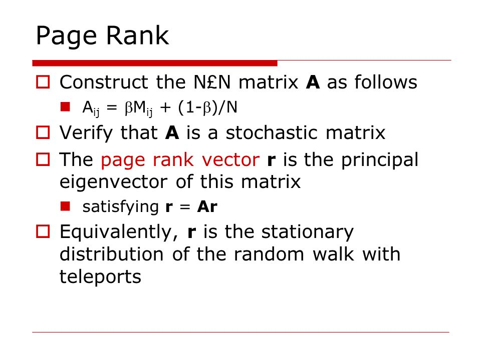 Page Rank  Construct the N £ N matrix A as follows A ij = M ij + (1-)/N  Verify that A is a stochastic matrix  The page rank vector r is the principal eigenvector of this matrix satisfying r = Ar  Equivalently, r is the stationary distribution of the random walk with teleports