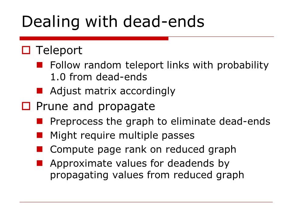 Dealing with dead-ends  Teleport Follow random teleport links with probability 1.0 from dead-ends Adjust matrix accordingly  Prune and propagate Preprocess the graph to eliminate dead-ends Might require multiple passes Compute page rank on reduced graph Approximate values for deadends by propagating values from reduced graph