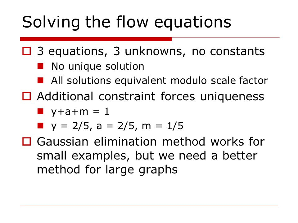 Solving the flow equations  3 equations, 3 unknowns, no constants No unique solution All solutions equivalent modulo scale factor  Additional constraint forces uniqueness y+a+m = 1 y = 2/5, a = 2/5, m = 1/5  Gaussian elimination method works for small examples, but we need a better method for large graphs