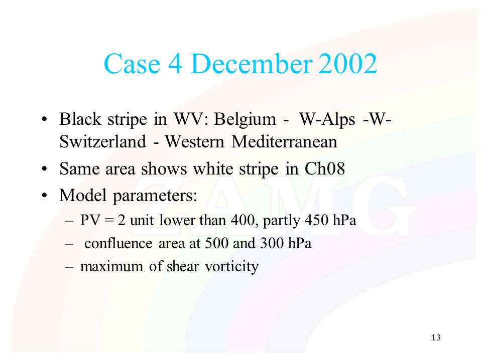 13 Case 4 December 2002 Black stripe in WV: Belgium - W-Alps -W- Switzerland - Western Mediterranean Same area shows white stripe in Ch08 Model parameters: –PV = 2 unit lower than 400, partly 450 hPa – confluence area at 500 and 300 hPa –maximum of shear vorticity