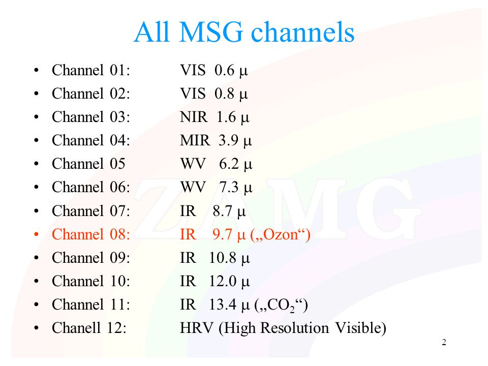 "2 All MSG channels Channel 01:VIS 0.6  Channel 02:VIS 0.8  Channel 03:NIR 1.6  Channel 04:MIR 3.9  Channel 05WV 6.2  Channel 06:WV 7.3  Channel 07:IR 8.7  Channel 08:IR 9.7  (""Ozon ) Channel 09:IR 10.8  Channel 10:IR 12.0  Channel 11:IR 13.4  (""CO 2 ) Chanell 12:HRV (High Resolution Visible)"