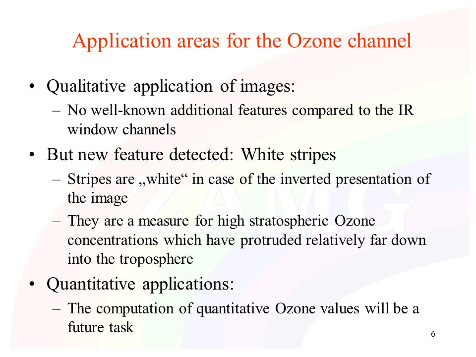 "6 Application areas for the Ozone channel Qualitative application of images: –No well-known additional features compared to the IR window channels But new feature detected: White stripes –Stripes are ""white in case of the inverted presentation of the image –They are a measure for high stratospheric Ozone concentrations which have protruded relatively far down into the troposphere Quantitative applications: –The computation of quantitative Ozone values will be a future task"