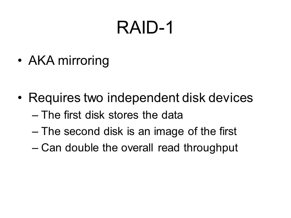 RAID-1 AKA mirroring Requires two independent disk devices –The first disk stores the data –The second disk is an image of the first –Can double the overall read throughput