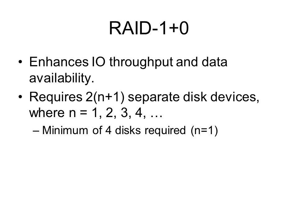 RAID-1+0 Enhances IO throughput and data availability. Requires 2(n+1) separate disk devices, where n = 1, 2, 3, 4, … –Minimum of 4 disks required (n=