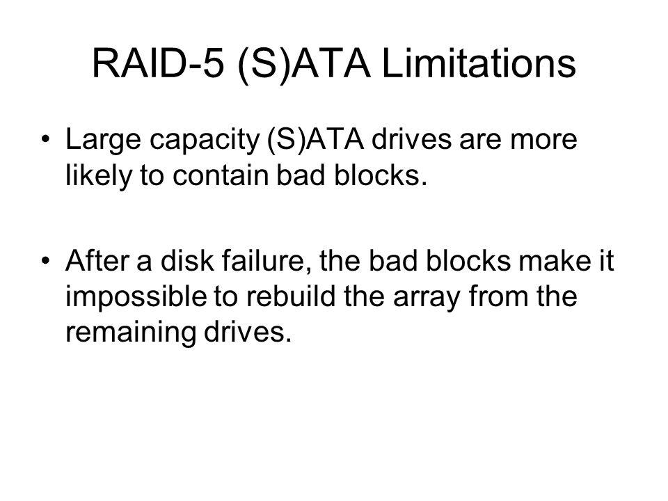 RAID-5 (S)ATA Limitations Large capacity (S)ATA drives are more likely to contain bad blocks. After a disk failure, the bad blocks make it impossible