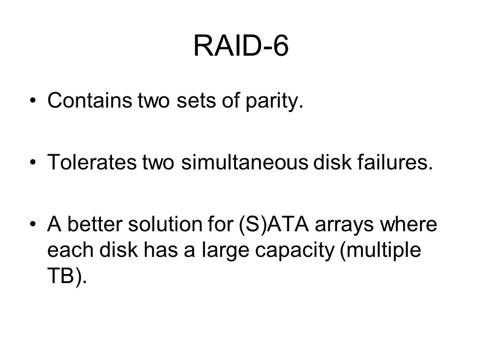 RAID-6 Contains two sets of parity. Tolerates two simultaneous disk failures.