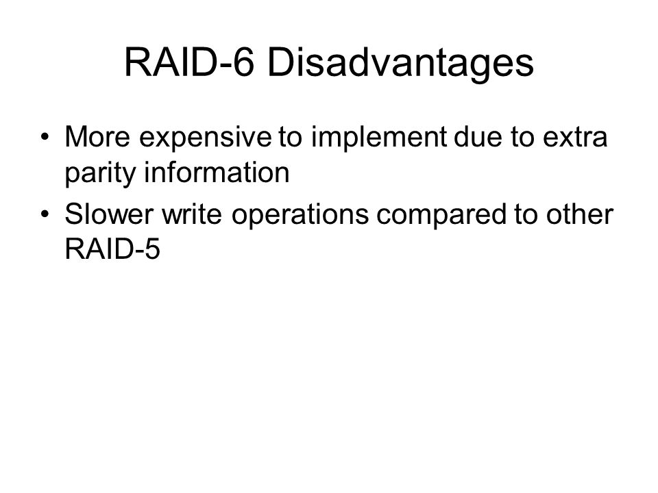 RAID-6 Disadvantages More expensive to implement due to extra parity information Slower write operations compared to other RAID-5