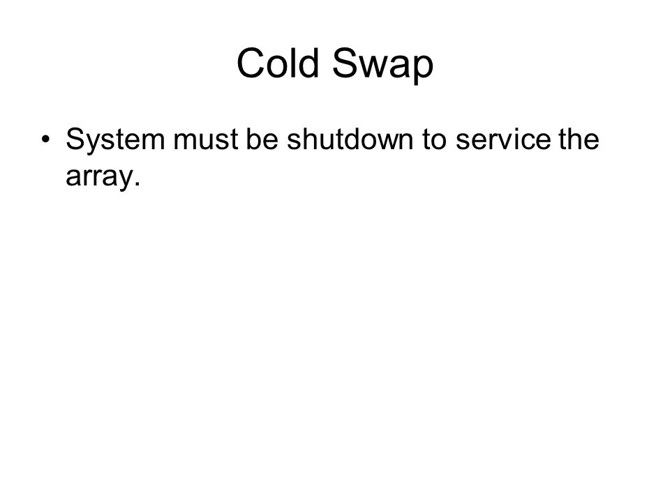Cold Swap System must be shutdown to service the array.