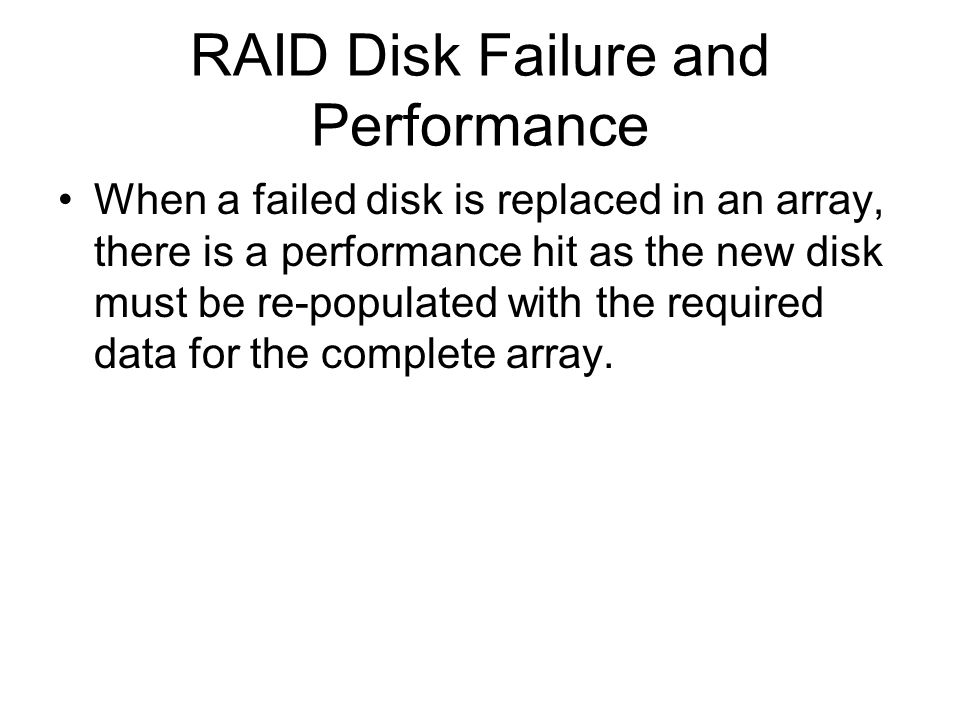 RAID Disk Failure and Performance When a failed disk is replaced in an array, there is a performance hit as the new disk must be re-populated with the required data for the complete array.