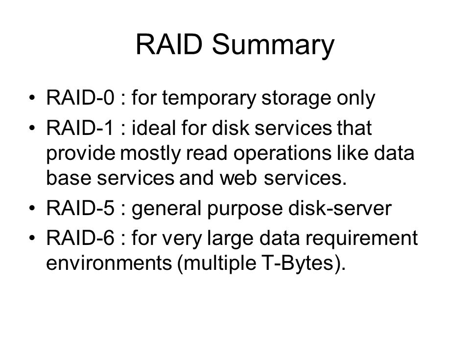 RAID Summary RAID-0 : for temporary storage only RAID-1 : ideal for disk services that provide mostly read operations like data base services and web services.