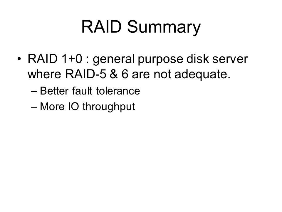 RAID Summary RAID 1+0 : general purpose disk server where RAID-5 & 6 are not adequate. –Better fault tolerance –More IO throughput