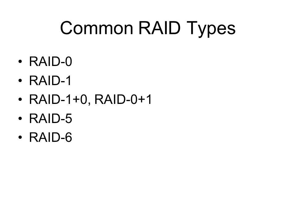 Common RAID Types RAID-0 RAID-1 RAID-1+0, RAID-0+1 RAID-5 RAID-6