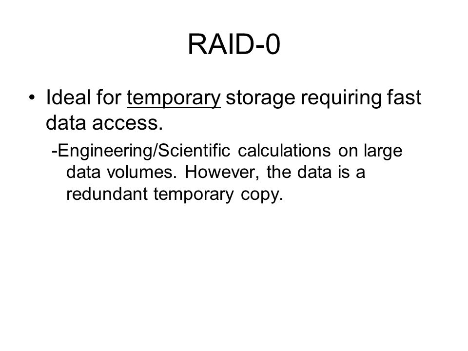 RAID-0 Ideal for temporary storage requiring fast data access.