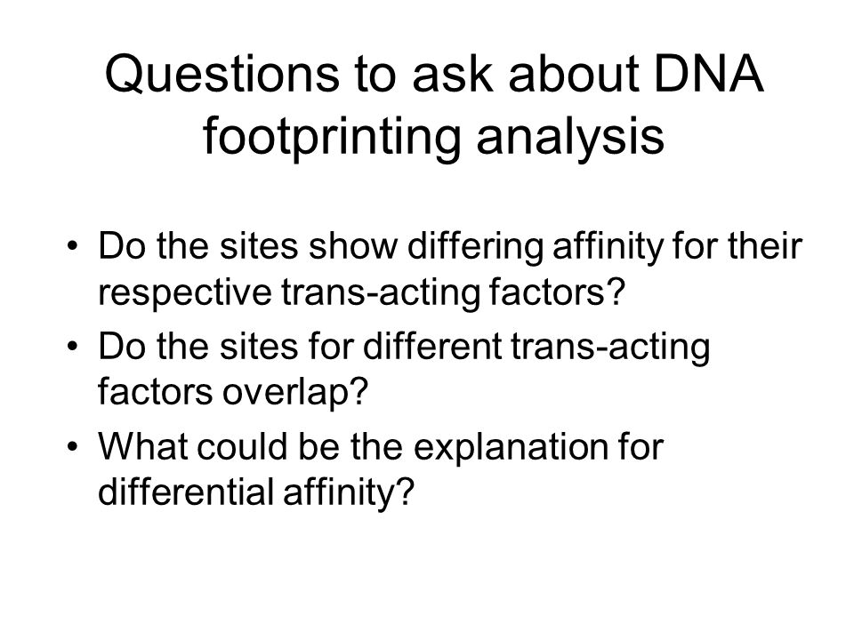 Questions to ask about DNA footprinting analysis Do the sites show differing affinity for their respective trans-acting factors.