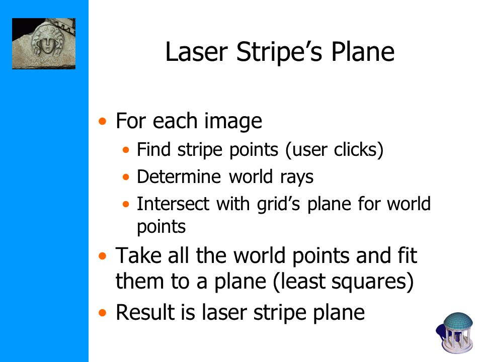 Laser Stripe's Plane For each image Find stripe points (user clicks) Determine world rays Intersect with grid's plane for world points Take all the world points and fit them to a plane (least squares) Result is laser stripe plane