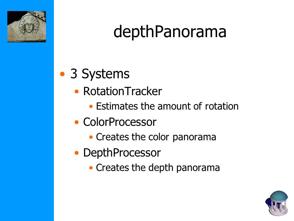 depthPanorama 3 Systems RotationTracker Estimates the amount of rotation ColorProcessor Creates the color panorama DepthProcessor Creates the depth panorama