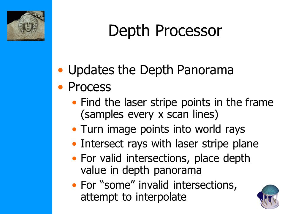 Depth Processor Updates the Depth Panorama Process Find the laser stripe points in the frame (samples every x scan lines) Turn image points into world rays Intersect rays with laser stripe plane For valid intersections, place depth value in depth panorama For some invalid intersections, attempt to interpolate