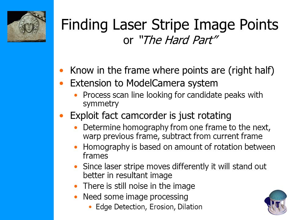Finding Laser Stripe Image Points or The Hard Part Know in the frame where points are (right half) Extension to ModelCamera system Process scan line looking for candidate peaks with symmetry Exploit fact camcorder is just rotating Determine homography from one frame to the next, warp previous frame, subtract from current frame Homography is based on amount of rotation between frames Since laser stripe moves differently it will stand out better in resultant image There is still noise in the image Need some image processing Edge Detection, Erosion, Dilation