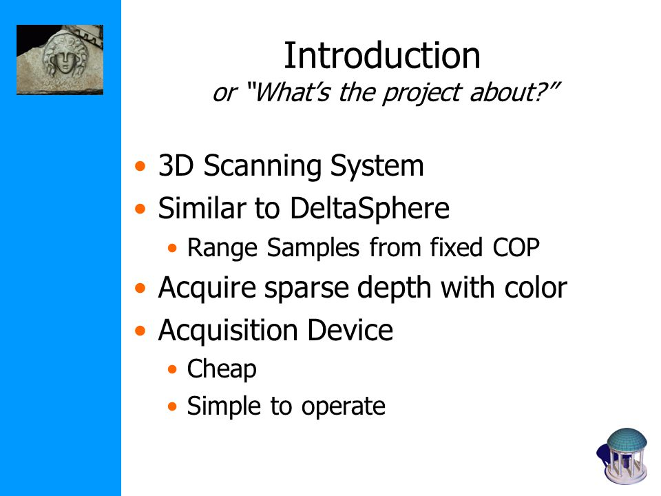 Introduction or What's the project about? 3D Scanning System Similar to DeltaSphere Range Samples from fixed COP Acquire sparse depth with color Acquisition Device Cheap Simple to operate