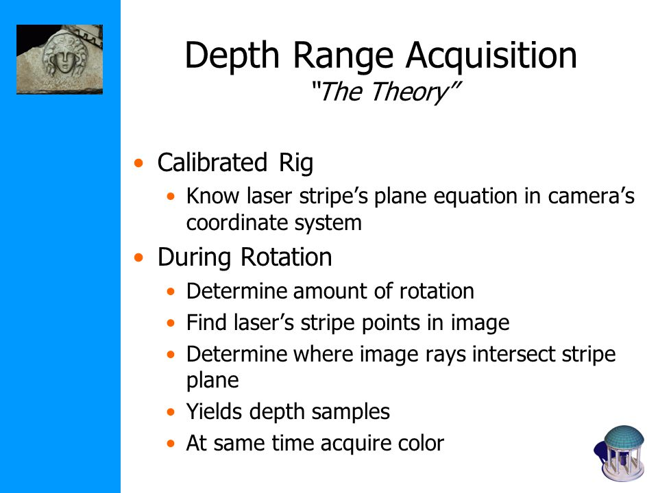 Depth Range Acquisition The Theory Calibrated Rig Know laser stripe's plane equation in camera's coordinate system During Rotation Determine amount of rotation Find laser's stripe points in image Determine where image rays intersect stripe plane Yields depth samples At same time acquire color