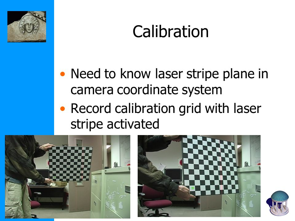 Calibration Need to know laser stripe plane in camera coordinate system Record calibration grid with laser stripe activated