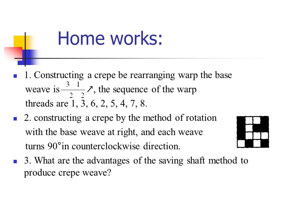 Home works: 1. Constructing a crepe be rearranging warp the base weave is ↗, the sequence of the warp threads are 1, 3, 6, 2, 5, 4, 7, 8. 2. construct