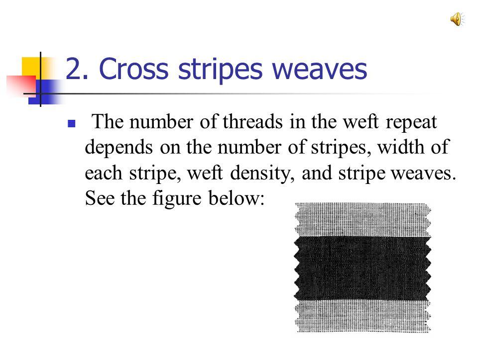 2. Cross stripes weaves The number of threads in the weft repeat depends on the number of stripes, width of each stripe, weft density, and stripe weav