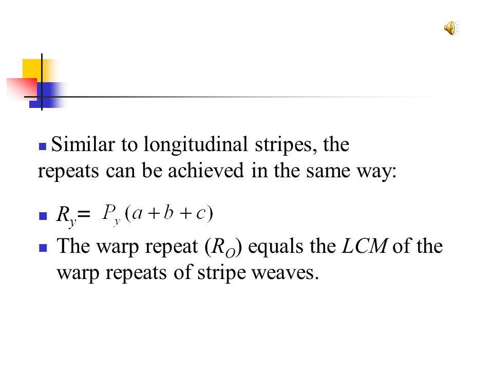 R y = The warp repeat (R O ) equals the LCM of the warp repeats of stripe weaves. Similar to longitudinal stripes, the repeats can be achieved in the