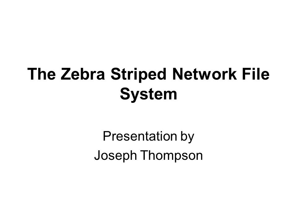 The Zebra Striped Network File System Presentation by Joseph Thompson