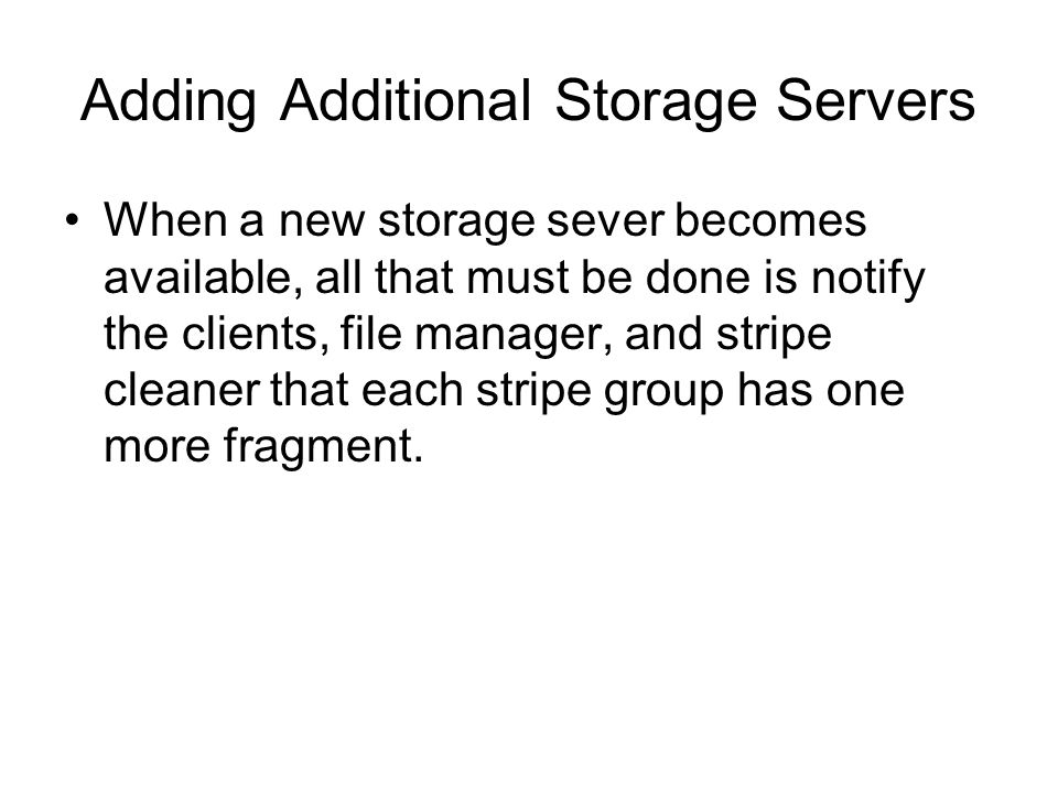 Adding Additional Storage Servers When a new storage sever becomes available, all that must be done is notify the clients, file manager, and stripe cleaner that each stripe group has one more fragment.