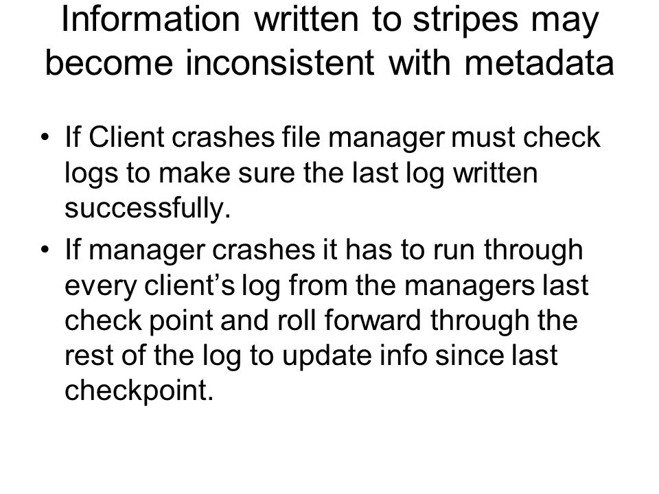 Information written to stripes may become inconsistent with metadata If Client crashes file manager must check logs to make sure the last log written successfully.