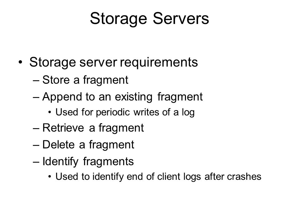 Storage Servers Storage server requirements –Store a fragment –Append to an existing fragment Used for periodic writes of a log –Retrieve a fragment –Delete a fragment –Identify fragments Used to identify end of client logs after crashes