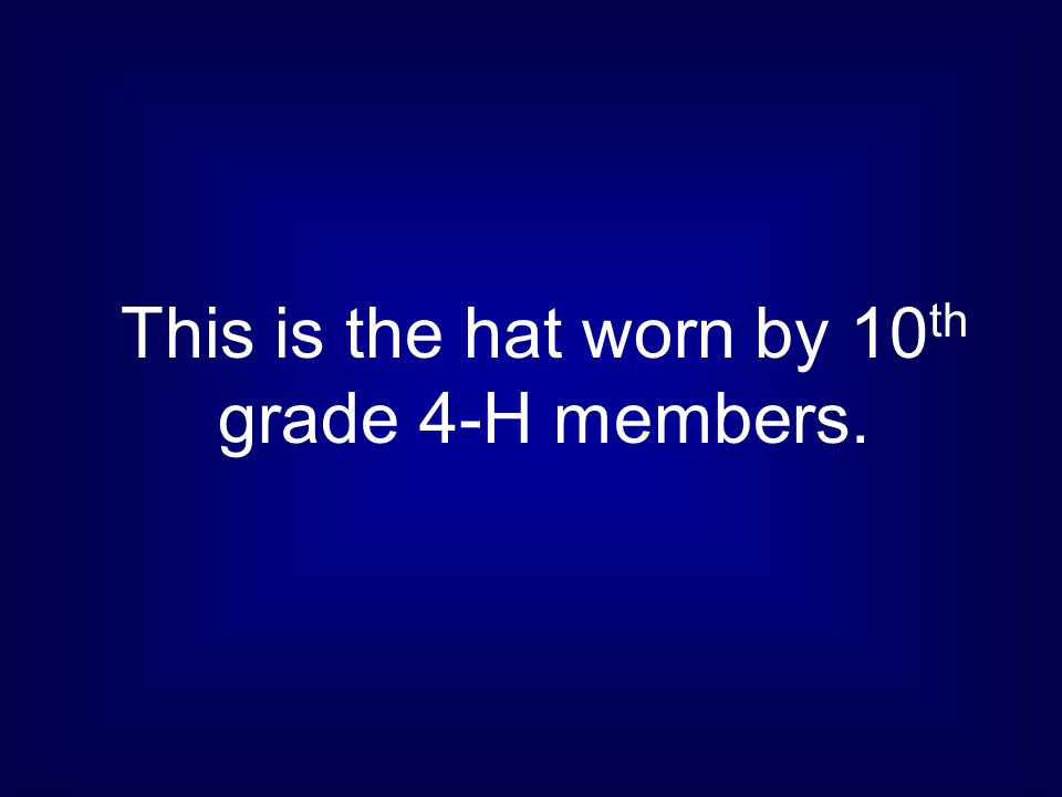 This is the hat worn by 10 th grade 4-H members.