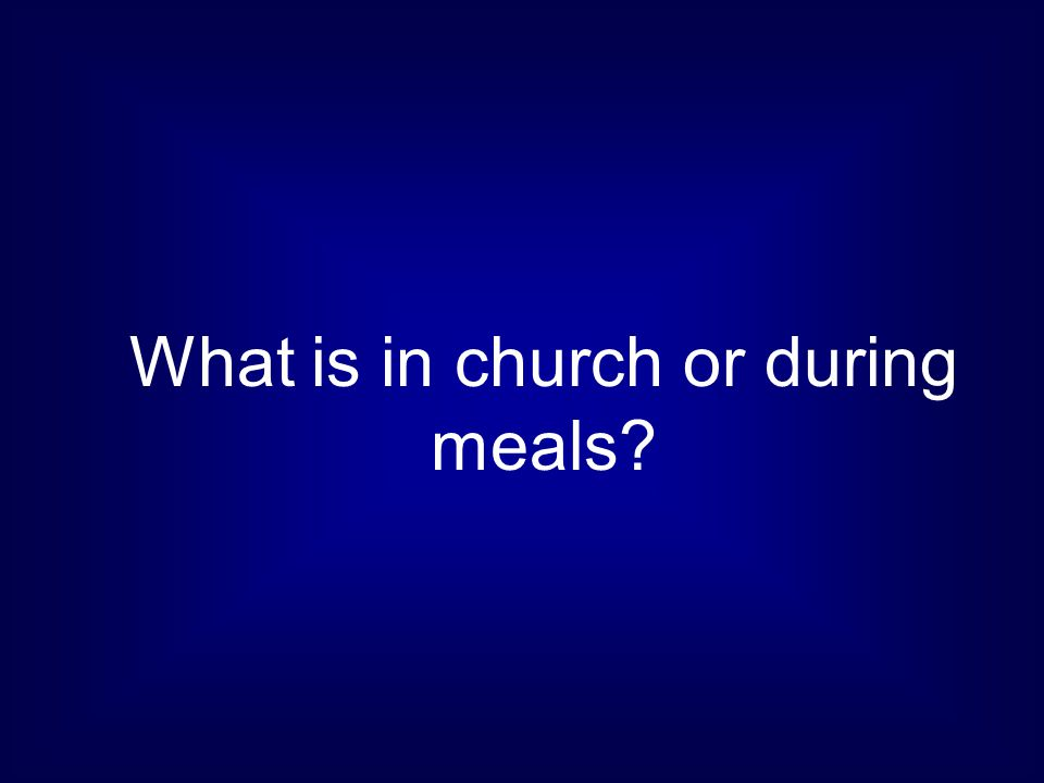 What is in church or during meals?