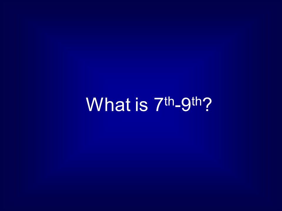 What is 7 th -9 th ?