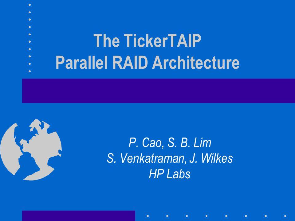 The TickerTAIP Parallel RAID Architecture P. Cao, S. B. Lim S. Venkatraman, J. Wilkes HP Labs