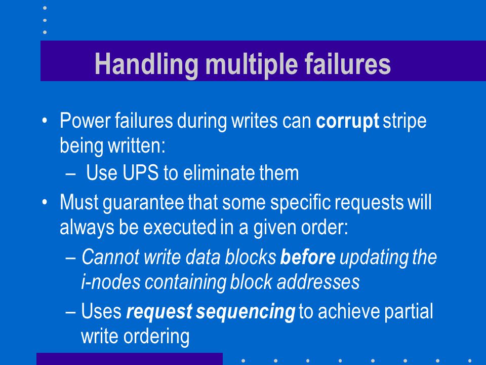 Handling multiple failures Power failures during writes can corrupt stripe being written: – Use UPS to eliminate them Must guarantee that some specific requests will always be executed in a given order: – Cannot write data blocks before updating the i-nodes containing block addresses –Uses request sequencing to achieve partial write ordering