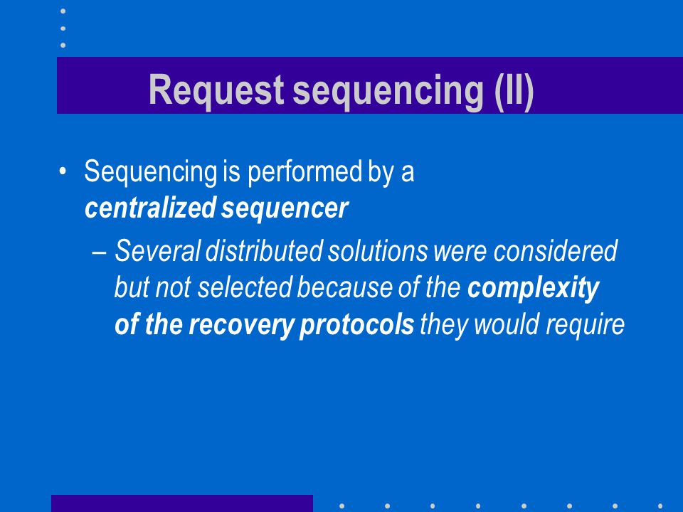 Request sequencing (II) Sequencing is performed by a centralized sequencer – Several distributed solutions were considered but not selected because of the complexity of the recovery protocols they would require
