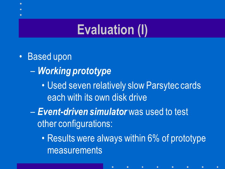 Evaluation (I) Based upon – Working prototype Used seven relatively slow Parsytec cards each with its own disk drive – Event-driven simulator was used to test other configurations: Results were always within 6% of prototype measurements