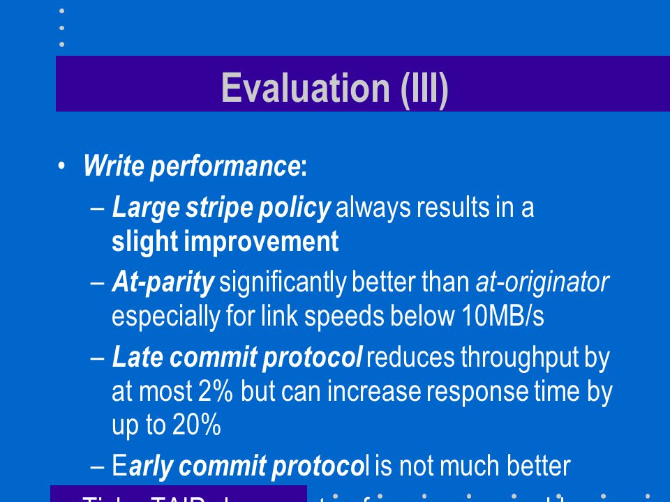 Evaluation (III) Write performance : – Large stripe policy always results in a slight improvement – At-parity significantly better than at-originator especially for link speeds below 10MB/s – Late commit protocol reduces throughput by at most 2% but can increase response time by up to 20% –E arly commit protoco l is not much better TickerTAIP always outperforms a comparable centralized RAID architecture best disk scheduling policy is Batched Nearest Neighbor