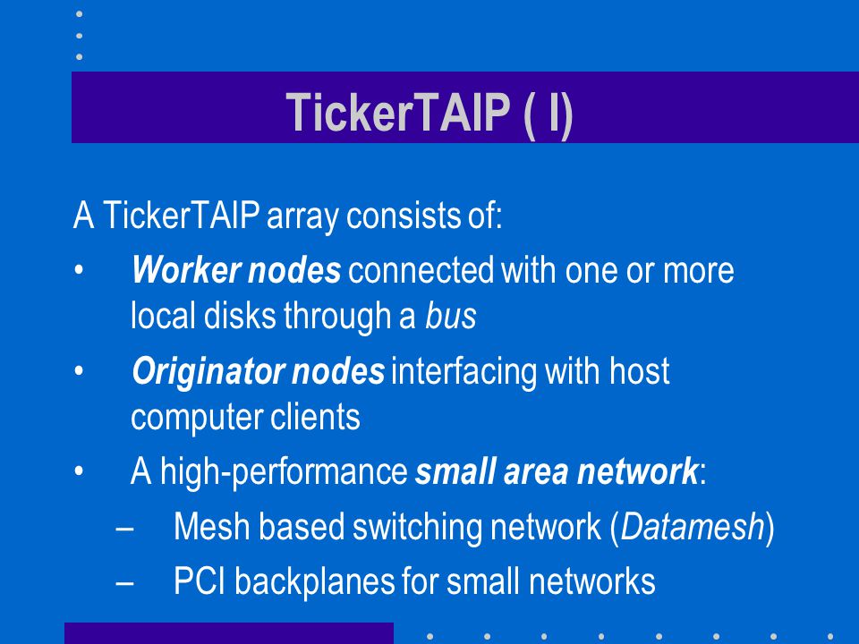 TickerTAIP ( II) Can combine or separate worker and originator nodes Parity calculations are done in decentralized fashion: –Bottleneck is memory bandwidth not CPU speed –Cheaper than having faster paths to a dedicated parity engine