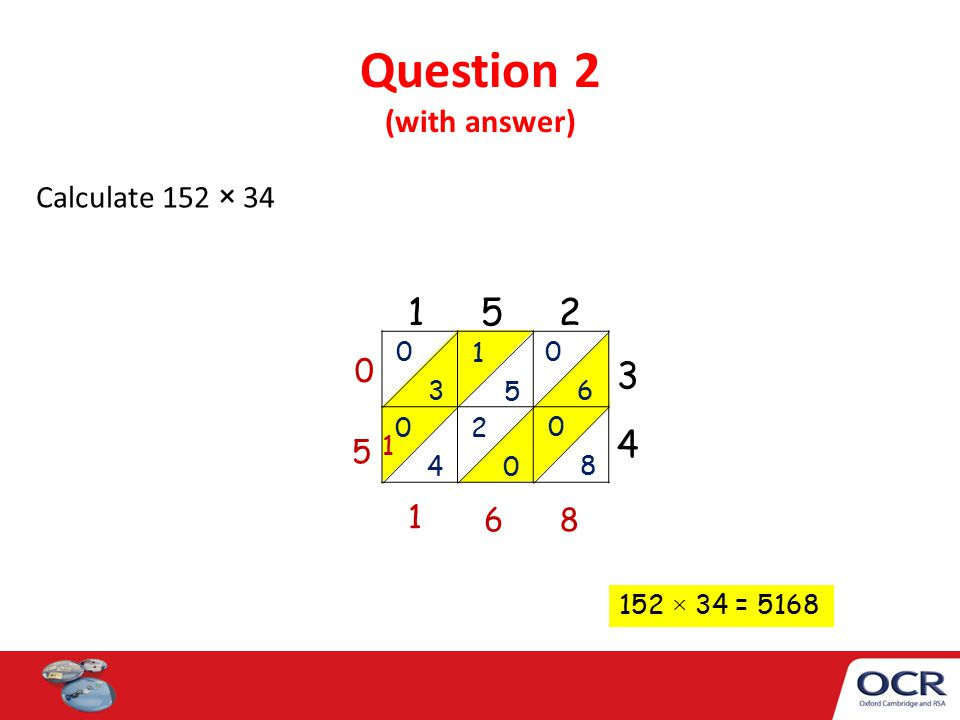 Question 2 (with answer) Calculate 152 × 34 1 5 2 3434 0 3 1 5 0 6 0 4 2 0 8 0 5 68 1 1 152 × 34 = 5168