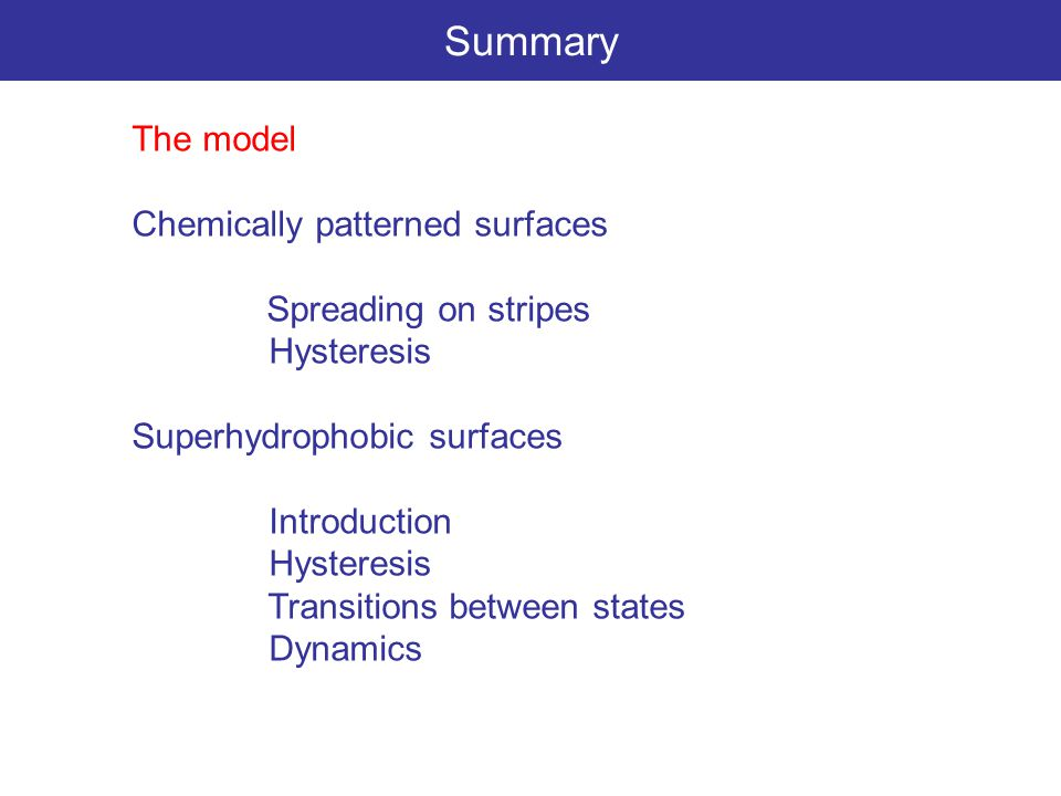 Summary The model Chemically patterned surfaces Spreading on stripes Hysteresis Superhydrophobic surfaces Introduction Hysteresis Transitions between