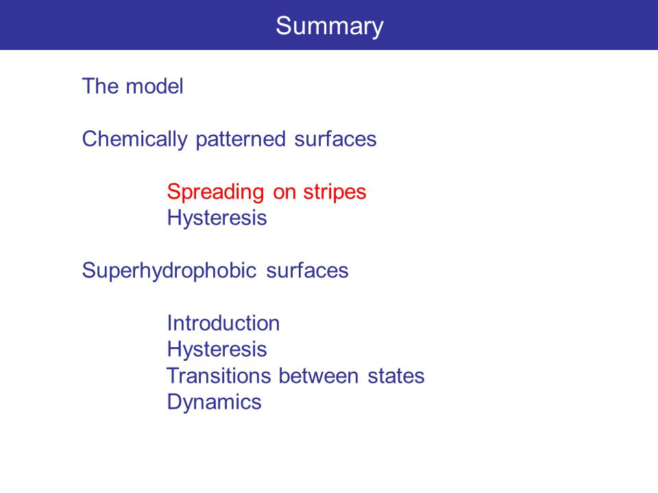 Summary The model Chemically patterned surfaces Spreading on stripes Hysteresis Superhydrophobic surfaces Introduction Hysteresis Transitions between states Dynamics